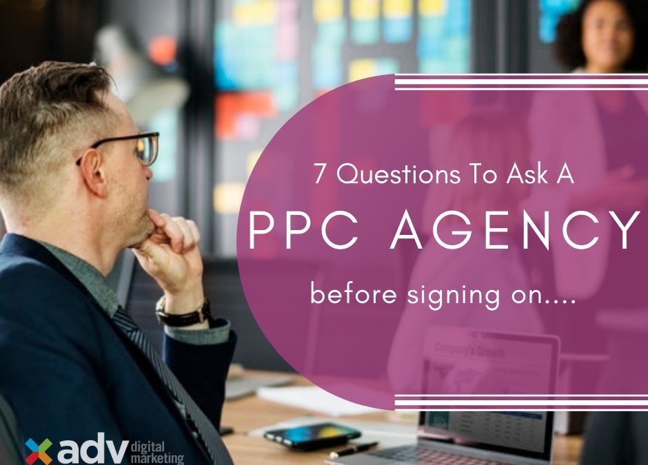 The Top 7 Questions To Ask A PPC Agency Before Signing On