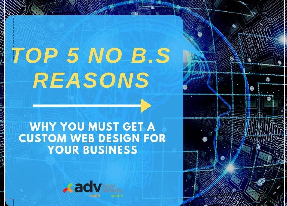 Top 5 No B.S Reasons Why You Must Get A Custom Web Design For Your Business