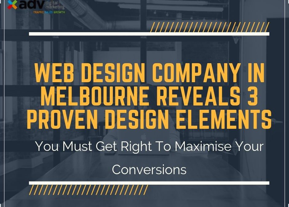 Web Design Company In Melbourne Reveals 3 Proven Design Elements You Must Get Right To Maximise Your Conversions