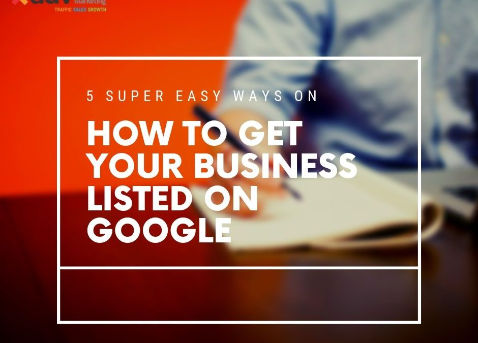 5 Super Easy Ways On How To Get Your Business Listed On Google