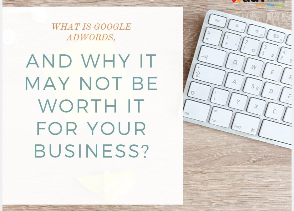 What Is Google Adwords, And Why It May Not be Worth It For Your Business